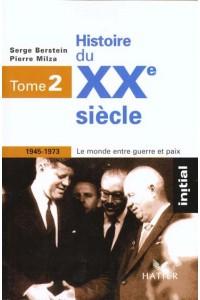 INITIAL - HISTOIRE DU XXE SIECLE TOME 2 : LE MONDE ENTRE GUERRE ET PAIX (1945-1973)