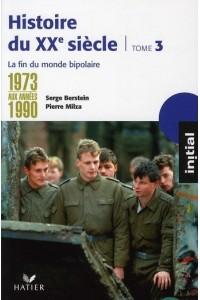 INITIAL - HISTOIRE DU XXE SIECLE TOME 3 : DE 1973 AUX ANNEES 1990, LA FIN DU MONDE BIPOLAIRE