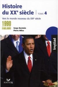 INITIAL - HISTOIRE DU XXE SIECLE TOME 4 : DES ANNEES 1990 A NOS JOURS, VERS LE MONDE NOUVEAU DU XXIE