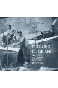 COGNER LE GRANIT - ITALIENS TAILLEURS DE PIERRE EN CREUSE
